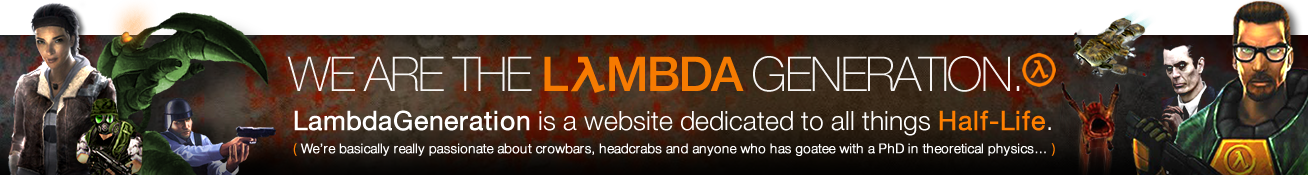 We Are The Lambda Generation. LambdaGeneration is a website dedicated to the video game Half-Life. ( We're basically really passionate about crowbars, headcrabs and anyone who has goatee with a PhD in theoretical physics… )